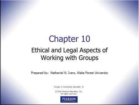 Groups: A Counseling Specialty, 7e © 2016 Pearson Education, Inc. All rights reserved. Chapter 10 Ethical and Legal Aspects of Working with Groups Prepared.