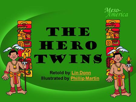 The Hero Twins Retold by Lin DonnLin Donn Illustrated by Phillip MartinPhillip Martin.