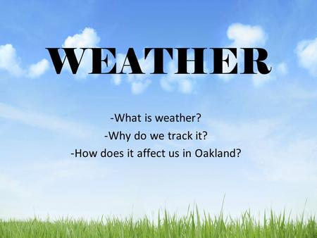 WEATHER -What is weather? -Why do we track it? -How does it affect us in Oakland?