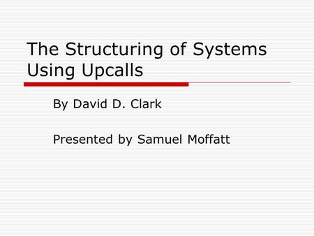 The Structuring of Systems Using Upcalls By David D. Clark Presented by Samuel Moffatt.
