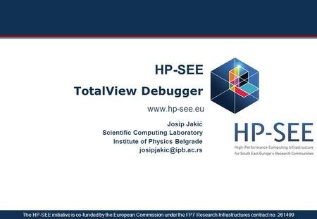 HP-SEE TotalView Debugger Josip Jakić Scientific Computing Laboratory Institute of Physics Belgrade The HP-SEE initiative.