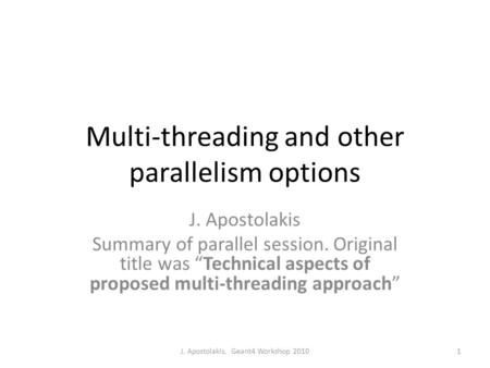 "Multi-threading and other parallelism options J. Apostolakis Summary of parallel session. Original title was ""Technical aspects of proposed multi-threading."