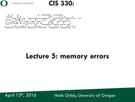 Hank Childs, University of Oregon April 13 th, 2016 CIS 330: _ _ _ _ ______ _ _____ / / / /___ (_) __ ____ _____ ____/ / / ____/ _/_/ ____/__ __ / / /