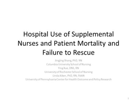 Hospital Use of Supplemental Nurses and Patient Mortality and Failure to Rescue Jingjing Shang, PhD, RN Columbia University School of Nursing Ying Xue,