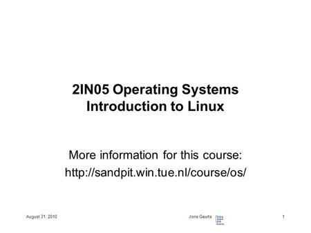 August 31, 2010Joris Geurts1 2IN05 Operating Systems Introduction to Linux More information for this course: