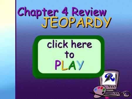 Your School Logo Chapter 4 Review JEOPARDY JEOPARDY click here to PLAY.
