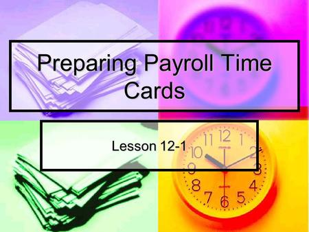 Preparing Payroll Time Cards Lesson 12-1. Paying Employees Salary: money paid for employee services Salary: money paid for employee services Weekly Weekly.