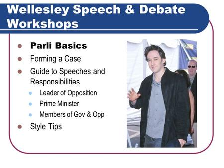Wellesley Speech & Debate Workshops Parli Basics Forming a Case Guide to Speeches and Responsibilities Leader of Opposition Prime Minister Members of.