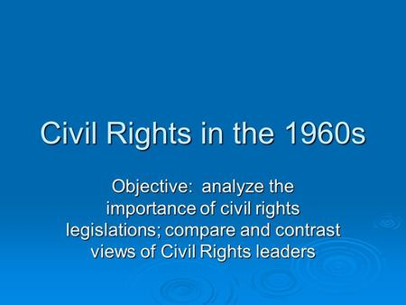Civil Rights in the 1960s Objective: analyze the importance of civil rights legislations; compare and contrast views of Civil Rights leaders.