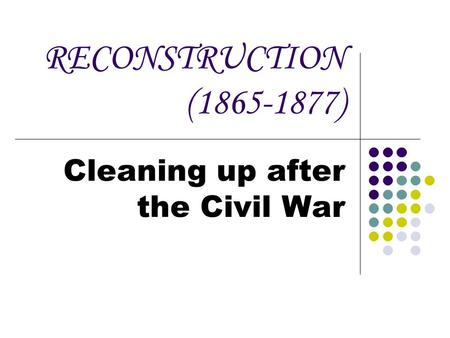 RECONSTRUCTION (1865-1877) Cleaning up after the Civil War.