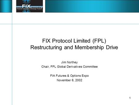 1 FIX Protocol Limited (FPL) Restructuring and Membership Drive Jim Northey Chair, FPL Global Derivatives Committee FIA Futures & Options Expo November.