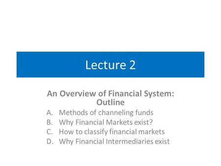 Lecture 2 An Overview of Financial System: Outline A.Methods of channeling funds B.Why Financial Markets exist? C.How to classify financial markets D.Why.