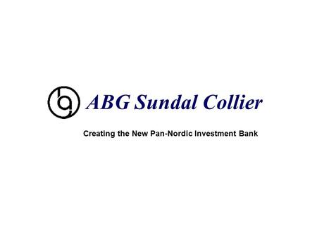 Page 1 ABG Sundal Collier Creating the New Pan-Nordic Investment Bank.