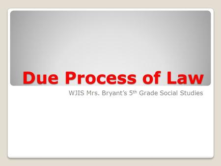 Due Process of Law WJIS Mrs. Bryant's 5 th Grade Social Studies.
