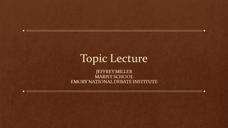 Topic Lecture JEFFREY MILLER MARIST SCHOOL EMORY NATIONAL DEBATE INSTITUTE.
