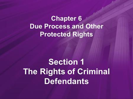 Chapter 6 Due Process and Other Protected Rights Section 1 The Rights of Criminal Defendants.