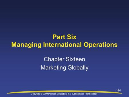Copyright © 2009 Pearson Education, Inc. publishing as Prentice Hall 16-1 Part Six Managing International Operations Chapter Sixteen Marketing Globally.