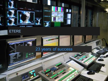 ETERE 23 years of success. ETERE A Company Dedicated to the Best of IT and Broadcast Strongest Market and Edge Technology Product Leadership Through Architectural.