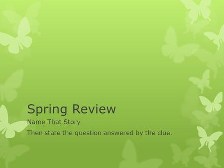Spring Review Name That Story Then state the question answered by the clue.