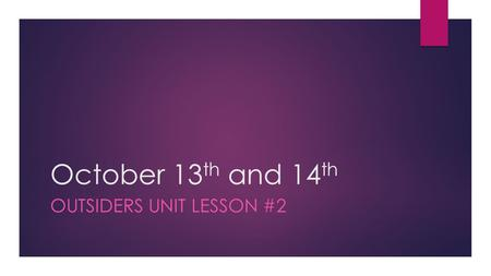 October 13 th and 14 th OUTSIDERS UNIT LESSON #2.