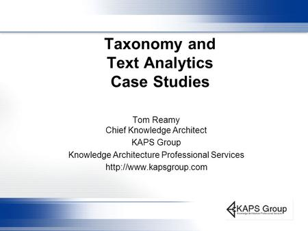 Taxonomy and Text Analytics Case Studies Tom Reamy Chief Knowledge Architect KAPS Group Knowledge Architecture Professional Services