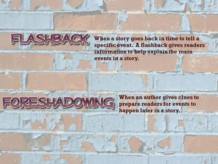 When a story goes back in time to tell a specific event. A flashback gives readers information to help explain the main events in a story. When an author.