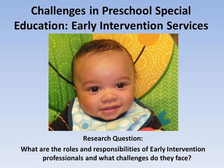 Challenges in Preschool Special Education: Early Intervention Services Research Question: What are the roles and responsibilities of Early Intervention.