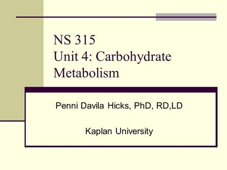 NS 315 Unit 4: Carbohydrate Metabolism Penni Davila Hicks, PhD, RD,LD Kaplan University.