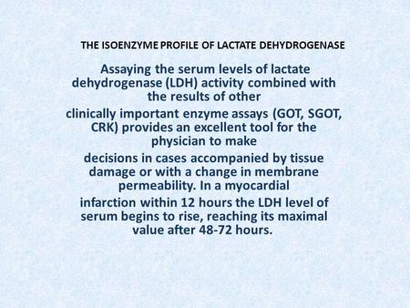 THE ISOENZYME PROFILE OF LACTATE DEHYDROGENASE Assaying the serum levels of lactate dehydrogenase (LDH) activity combined with the results of other clinically.