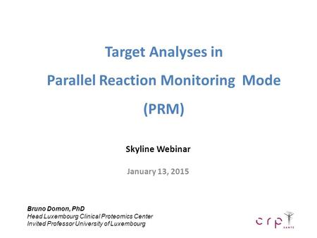 Target Analyses in Parallel Reaction Monitoring Mode (PRM) Skyline Webinar January 13, 2015 Bruno Domon, PhD Head Luxembourg Clinical Proteomics Center.
