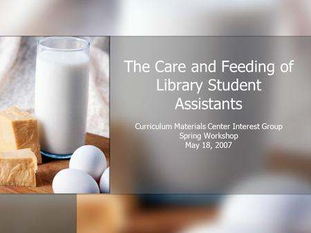 The Care and Feeding of Library Student Assistants Curriculum Materials Center Interest Group Spring Workshop May 18, 2007.