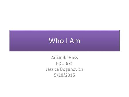 Who I Am Amanda Hoss EDU 671 Jessica Bogunovich 5/10/2016.