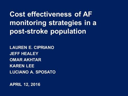 Cost effectiveness of AF monitoring strategies in a post-stroke population LAUREN E. CIPRIANO JEFF HEALEY OMAR AKHTAR KAREN LEE LUCIANO A. SPOSATO APRIL.