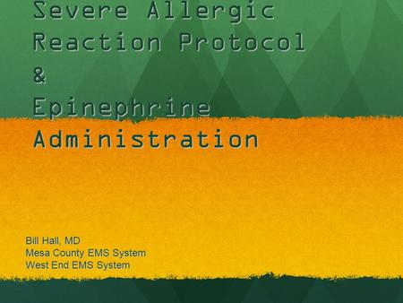 Severe Allergic Reaction Protocol & Epinephrine Administration Bill Hall, MD Mesa County EMS System West End EMS System.