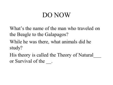 DO NOW What's the name of the man who traveled on the Beagle to the Galapagos? While he was there, what animals did he study? His theory is called the.