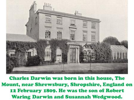 Charles Darwin was born in this house, The Mount, near Shrewsbury, Shropshire, England on 12 February 1809. He was the son of Robert Waring Darwin and.