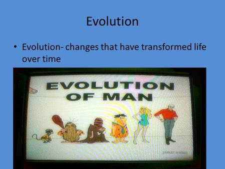 Evolution Evolution- changes that have transformed life over time.
