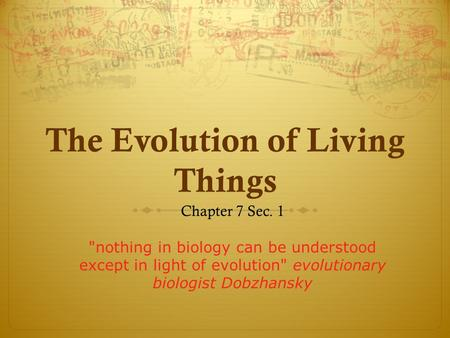 The Evolution of Living Things Chapter 7 Sec. 1 nothing in biology can be understood except in light of evolution evolutionary biologist Dobzhansky.