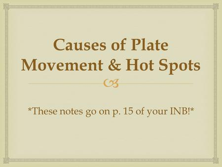  Causes of Plate Movement & Hot Spots *These notes go on p. 15 of your INB!*