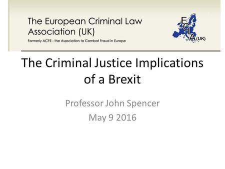 The Criminal Justice Implications of a Brexit Professor John Spencer May 9 2016.