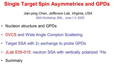 Single Target Spin Asymmetries and GPDs Jian-ping Chen, Jefferson Lab, Virginia, USA SSA Workshop, BNL, June 1-3, 2005 Nucleon structure and GPDs DVCS.