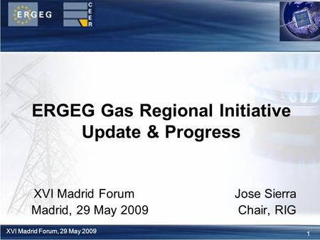 1 XVI Madrid Forum, 29 May 2009 XVI Madrid Forum Jose Sierra Madrid, 29 May 2009 Chair, RIG ERGEG Gas Regional Initiative Update & Progress.