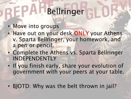 Bellringer Move into groups Have out on your desk ONLY your Athens v. Sparta Bellringer, your homework, and a pen or pencil. Complete the Athens vs. Sparta.