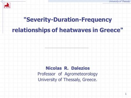 University of Thessaly 1 Severity-Duration-Frequency relationships of heatwaves in Greece Nicolas R. Dalezios Professor of Agrometeorology University.