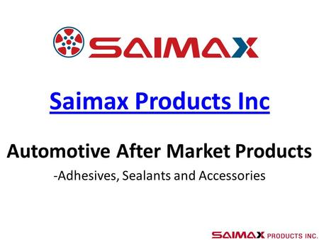 Saimax Products Inc Automotive After Market Products -Adhesives, Sealants and Accessories.