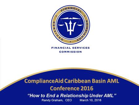 "Www.fsc.gov.bb ComplianceAid Caribbean Basin AML Conference 2016 ""How to End a Relationship Under AML"" Randy Graham, CEO March 10, 2016."