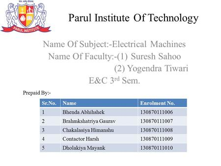 Parul Institute Of Technology Name Of Subject:-Electrical Machines Name Of Faculty:-(1) Suresh Sahoo (2) Yogendra Tiwari E&C 3 rd Sem. Prepaid By :- Sr.No.NameEnrolment.