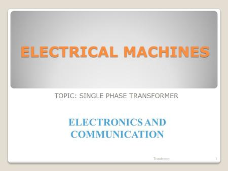 ELECTRICAL MACHINES TOPIC: SINGLE PHASE TRANSFORMER Transformer1 ELECTRONICS AND COMMUNICATION.