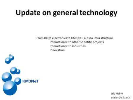 Update on general technology From DOM electronics to KM3NeT subsea infra structure Interaction with other scientific projects Interaction with industries.