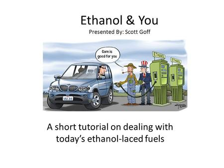 Ethanol & You Presented By: Scott Goff A short tutorial on dealing with today's ethanol-laced fuels.